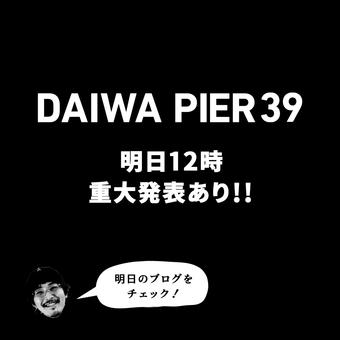 <DAIWA PIER39>明日12時重大発表有り!!
